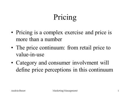 András BauerMarketing Management1 Pricing Pricing is a complex exercise and price is more than a number The price continuum: from retail price to value-in-use.