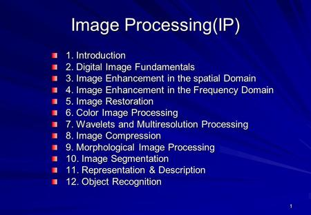 1 Image Processing(IP) 1. Introduction 2. Digital Image Fundamentals 3. Image Enhancement in the spatial Domain 4. Image Enhancement in the Frequency Domain.
