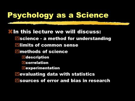 Psychology as a Science zIn this lecture we will discuss: yscience - a method for understanding ylimits of common sense ymethods of science xdescription.