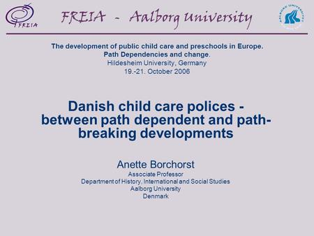 FREIA - Aalborg <strong>University</strong> The development of public child care and preschools in Europe. Path Dependencies and change. Hildesheim <strong>University</strong>, Germany.
