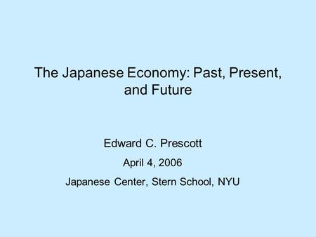 The Japanese Economy: Past, Present, and Future Edward C. Prescott April 4, 2006 Japanese Center, Stern School, NYU.