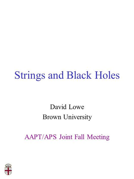 Strings and Black Holes David Lowe Brown University AAPT/APS Joint Fall Meeting.