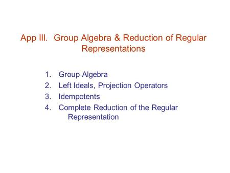 App III. Group Algebra & Reduction of Regular Representations 1. Group Algebra 2. Left Ideals, Projection Operators 3. Idempotents 4. Complete Reduction.