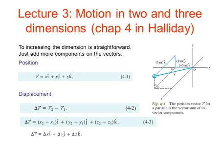 Lecture 3: Motion in two and three dimensions (chap 4 in Halliday) Position Displacement To increasing the dimension is straightforward. Just add more.
