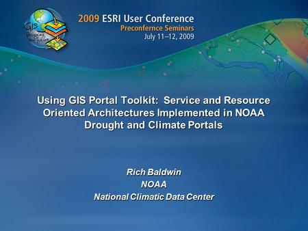 Using GIS Portal Toolkit: Service and Resource Oriented Architectures Implemented in NOAA Drought and Climate Portals Rich Baldwin NOAA National Climatic.