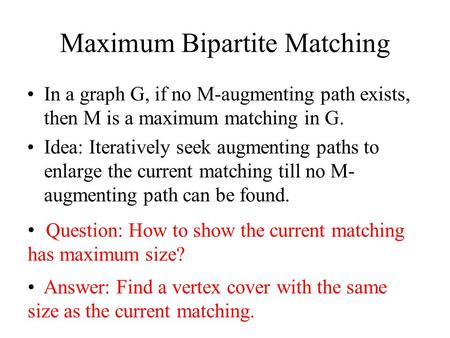 Maximum Bipartite Matching In a graph G, if no M-augmenting path exists, then M is a maximum matching in G. Idea: Iteratively seek augmenting paths to.