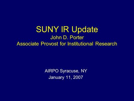 SUNY IR Update John D. Porter Associate Provost for Institutional Research AIRPO Syracuse, NY January 11, 2007.