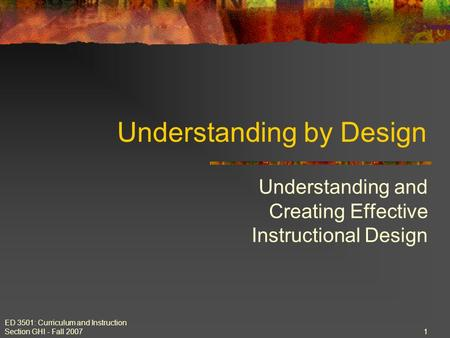 ED 3501: Curriculum and Instruction Section GHI - Fall 2007 1 Understanding by Design Understanding and Creating Effective Instructional Design.