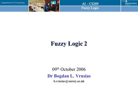 AI – CS289 Fuzzy Logic Fuzzy Logic 2 09 th October 2006 Dr Bogdan L. Vrusias