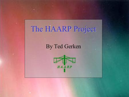 HAARP The HAARP Project By Ted Gerken. HAARP Introduction High frequency Active Auroral Research Project Located in Gakona Alaska Investigates the properties.