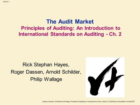 [Hayes, Dassen, Schilder and Wallage, Principles of Auditing An Introduction to ISAs, edition 2.1] © Pearson Education Limited 2007 Slide 2.1 The Audit.
