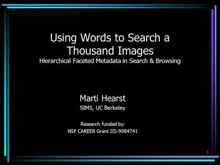1 Using Words to Search a Thousand Images Hierarchical Faceted Metadata in Search & Browsing Marti Hearst SIMS, UC Berkeley Research funded by: NSF CAREER.