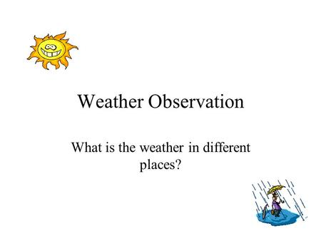 Weather Observation What is the weather in different places?