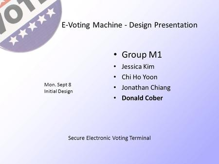 E-Voting Machine - Design Presentation Group M1 Jessica Kim Chi Ho Yoon Jonathan Chiang Donald Cober Mon. Sept 8 Initial Design Secure Electronic Voting.