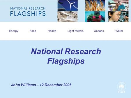 HEADLINE TO BE PLACED IN THIS SPACE Energy Food Health Light Metals Oceans Water National Research Flagships John Williams – 12 December 2006.