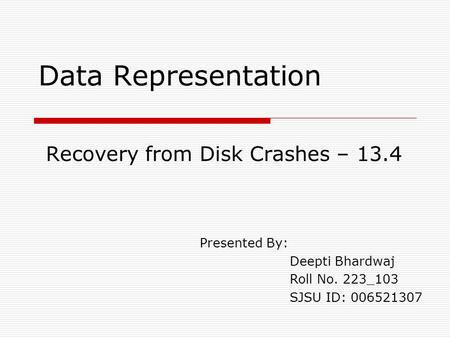 Data Representation Recovery from Disk Crashes – 13.4 Presented By: Deepti Bhardwaj Roll No. 223_103 SJSU ID: 006521307.
