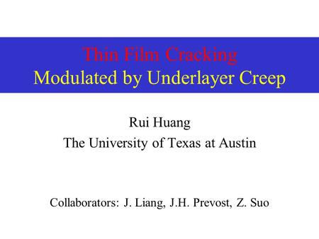 Thin Film Cracking Modulated by Underlayer Creep Rui Huang The University of Texas at Austin Collaborators: J. Liang, J.H. Prevost, Z. Suo.