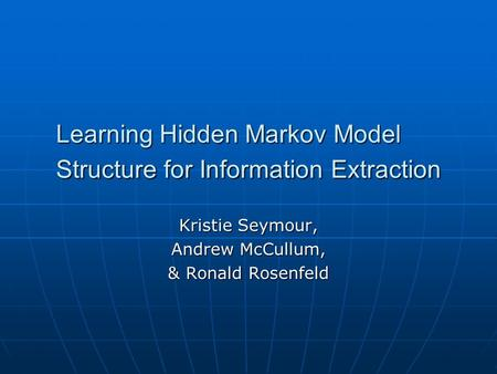 Learning Hidden Markov Model Structure for Information Extraction Kristie Seymour, Andrew McCullum, & Ronald Rosenfeld.