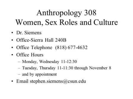 Anthropology 308 Women, Sex Roles and Culture Dr. Siemens Office-Sierra Hall 240B Office Telephone (818) 677-4632 Office Hours –Monday, Wednesday 11-12:30.