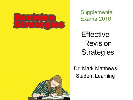 Effective Revision Strategies Dr. Mark Matthews Student Learning Supplemental Exams 2010.