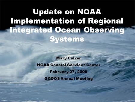 Update on NOAA Implementation of Regional Integrated Ocean Observing Systems Mary Culver NOAA Coastal Services Center February 27, 2008 GCOOS Annual Meeting.