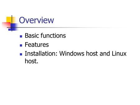 Overview Basic functions Features Installation: Windows host and Linux host.