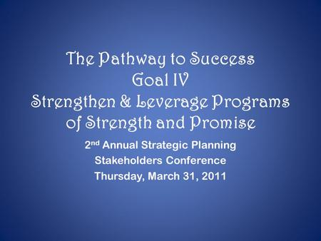 The Pathway to Success Goal IV Strengthen & Leverage Programs of Strength and Promise 2 nd Annual Strategic Planning Stakeholders Conference Thursday,