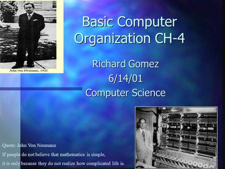 Basic Computer Organization CH-4 Richard Gomez 6/14/01 Computer Science Quote: John Von Neumann If people do not believe that mathematics is simple, it.