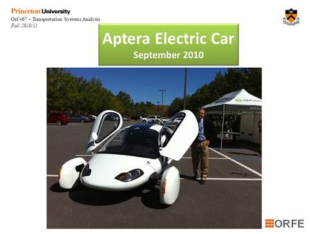 Orf 467 – Transportation Systems Analysis Fall 2010/11 Aptera Electric Car September 2010.