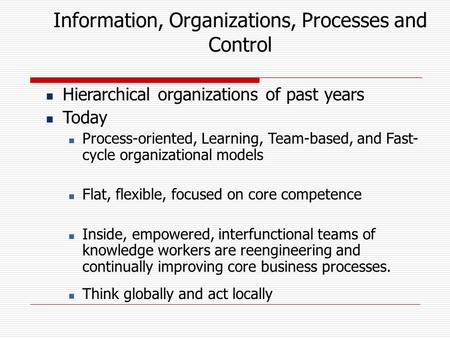 Information, Organizations, Processes and Control Hierarchical organizations of past years Today Process-oriented, Learning, Team-based, and Fast- cycle.