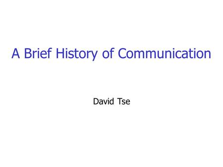 A Brief History of Communication David Tse Communication Systems What goes into the engineering of these systems?