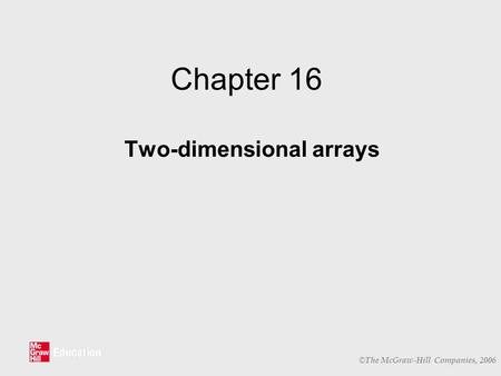 © The McGraw-Hill Companies, 2006 Chapter 16 Two-dimensional arrays.