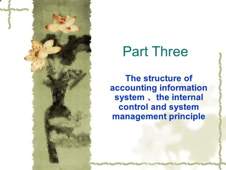 Part Three The structure of accounting information system 、 the internal control and system management principle.