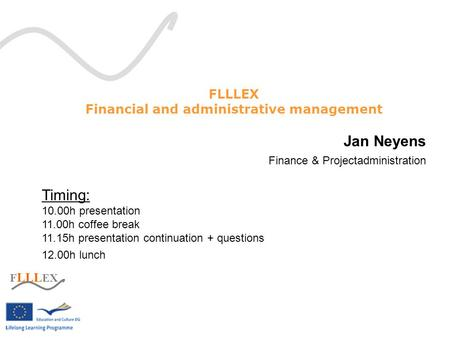 F LLL EX Financial and administrative management Jan Neyens Finance & Projectadministration Timing: 10.00h presentation 11.00h coffee break 11.15h presentation.
