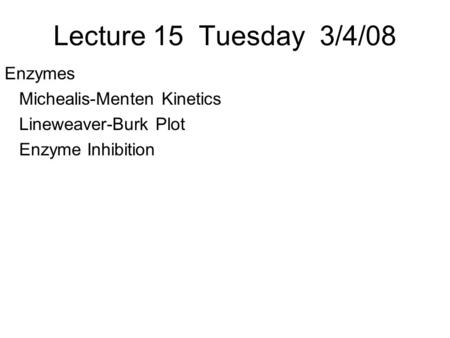 Lecture 15 Tuesday 3/4/08 Enzymes Michealis-Menten Kinetics Lineweaver-Burk Plot Enzyme Inhibition.