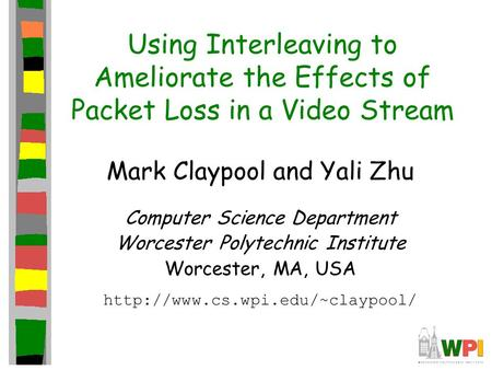 Using Interleaving to Ameliorate the Effects of Packet Loss in a Video Stream Mark Claypool and Yali Zhu Computer Science Department Worcester Polytechnic.