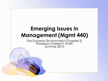 Emerging Issues in Management (Mgmt 440) The Dynamic Environment (Chapter 2) Professor Charles H. Smith Summer 2010.