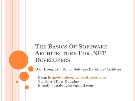 T HE B ASICS O F S OFTWARE A RCHITECTURE F OR.NET D EVELOPERS Dan Douglas | Senior Software Developer/ Architect Blog: