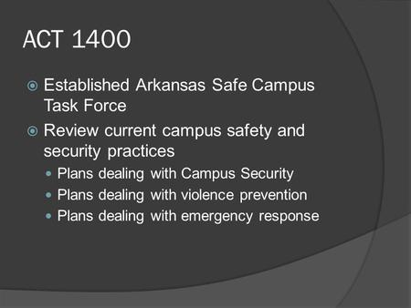 ACT 1400  Established Arkansas Safe Campus Task Force  Review current campus safety and security practices Plans dealing with Campus Security Plans dealing.