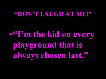 """DON'T LAUGH AT ME!"" ""I'm the kid on every playground that is always chosen last."""