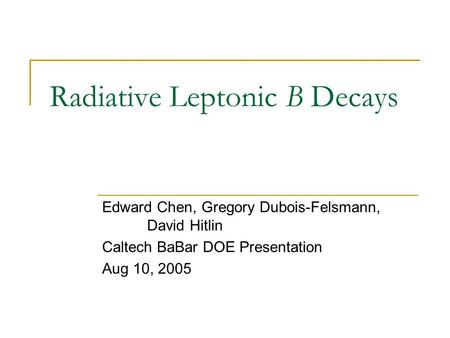 Radiative Leptonic B Decays Edward Chen, Gregory Dubois-Felsmann, David Hitlin Caltech BaBar DOE Presentation Aug 10, 2005.