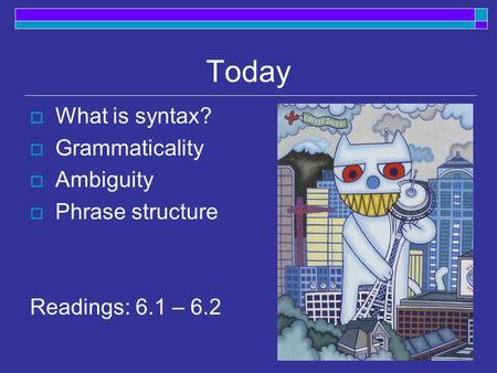 Today  What is syntax?  Grammaticality  Ambiguity  Phrase structure Readings: 6.1 – 6.2.