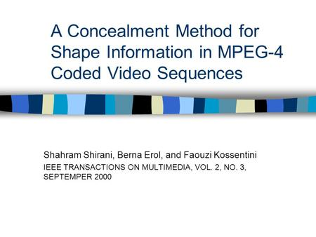 A Concealment Method for Shape Information in MPEG-4 Coded Video Sequences Shahram Shirani, Berna Erol, and Faouzi Kossentini IEEE TRANSACTIONS ON MULTIMEDIA,