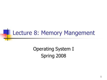 1 Lecture 8: Memory Mangement Operating System I Spring 2008.