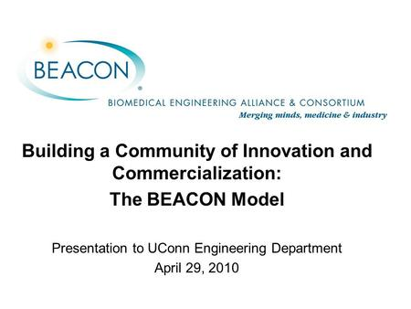 Building a Community of Innovation and Commercialization: The BEACON Model Presentation to UConn Engineering Department April 29, 2010.