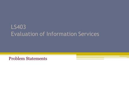 LS403 Evaluation of Information Services Problem Statements.