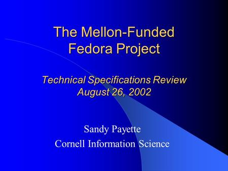 The Mellon-Funded Fedora Project Technical Specifications Review August 26, 2002 Sandy Payette Cornell Information Science.