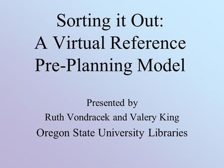 Sorting it Out: A Virtual Reference Pre-Planning Model Presented by Ruth Vondracek and Valery King Oregon State University Libraries.