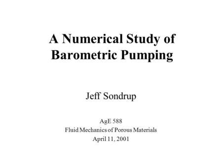 A Numerical Study of Barometric Pumping Jeff Sondrup AgE 588 Fluid Mechanics of Porous Materials April 11, 2001.