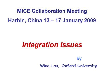 MICE Collaboration Meeting Harbin, China 13 – 17 January 2009 Integration Issues By Wing Lau, Oxford University.